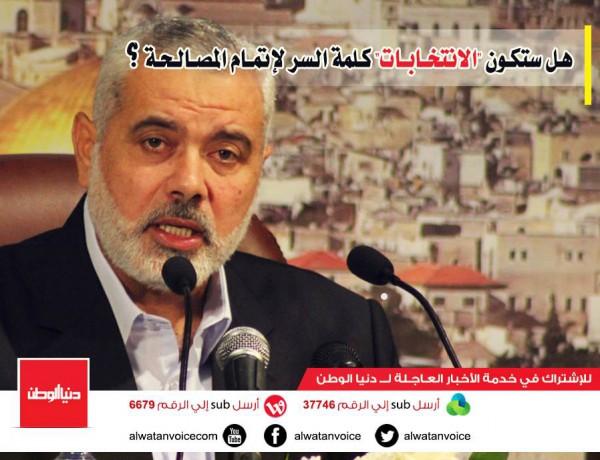 """بعد تصريحات هنية : هل ستكون """"الانتخابات الفلسطينية"""" كلمة السر للحل القادم !؟"""