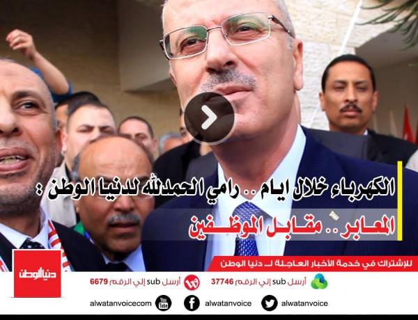 الكهرباء خلال ايام .. رامي الحمدلله لدنيا الوطن : المعابر .. مقابل الموظفين