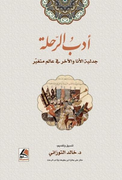 """مقدمة كتاب """"أدب الرحلة: جدلية الأنا والآخر في عالَمٍ مُتغيّر"""" بقلم:د. خالد التوزاني"""