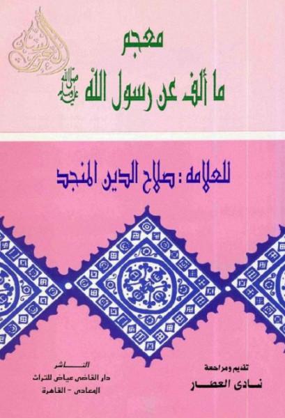 حول كتاب: 'معجم ما ألف عن رسول الله ﷺ' لصلاح الدين المنجَّد بقلم: حمزة الوسيني
